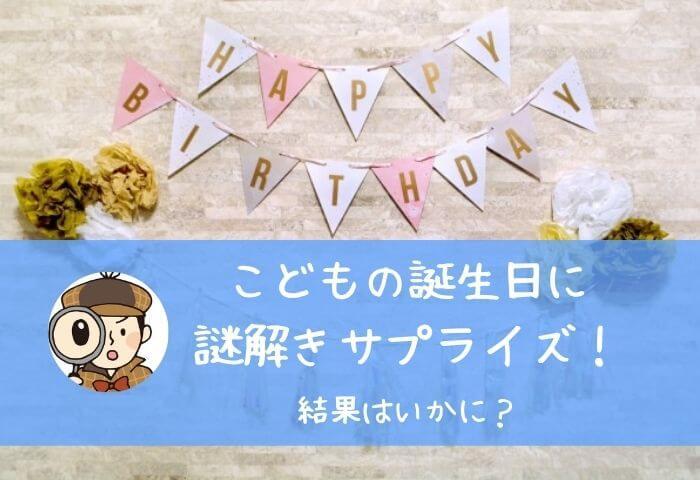 誕生日に謎解きサプライズ!子供の反応と感想
